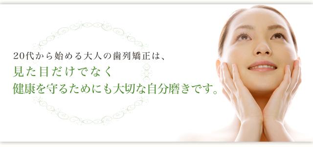 20代から始める大人の歯列矯正は、 見た目だけでなく健康を守るためにも大切な自分磨きです。